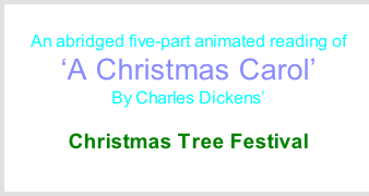Saturday 5th & Sunday 6th December An abridged five-part animated reading of  'A Christmas Carol' By Charles Dickens'  At St Andrew's Church  Christmas Tree Festival Between 1pm and 5pm