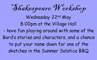Shakespeare Workshop Wednesday 22nd May 8:00pm at the Village Hall - have fun playing around with some of the Bard's stories and characters, and a chance to put your name down for one of the sketches in the Summer Solstice BBQ